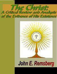 The Christ Myth - A Critical Review and Analysis of the Evidence of His Existence, John E. Remsberg