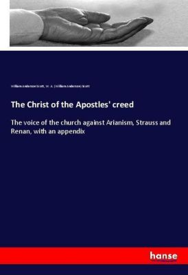 The Christ of the Apostles' creed, William Anderson Scott, W. A. (William Anderson) Scott