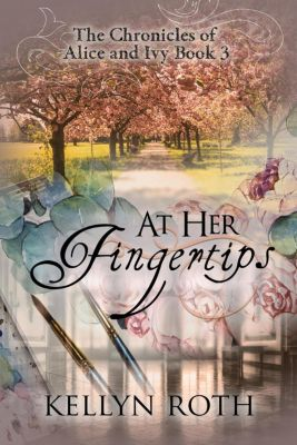 The Chronicles of Alice and Ivy: At Her Fingertips (The Chronicles of Alice and Ivy, #3), Kellyn Roth