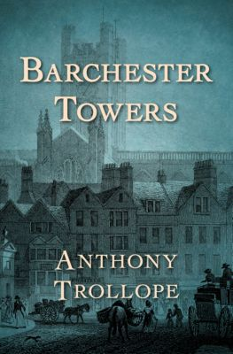 The Chronicles of Barsetshire: Barchester Towers, Anthony Trollope
