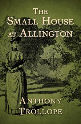 The Chronicles of Barsetshire: The Small House at Allington, Anthony Trollope