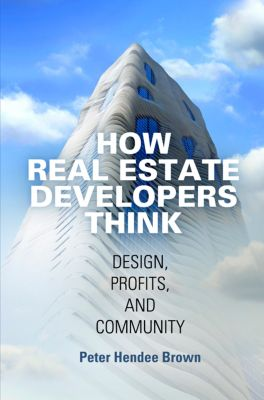 The City in the Twenty-First Century: How Real Estate Developers Think, Peter Hendee Brown