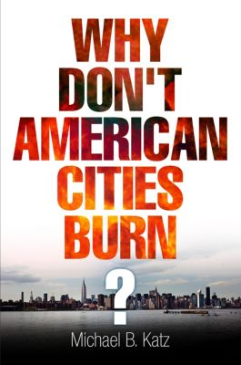 The City in the Twenty-First Century: Why Don't American Cities Burn?, Michael B. Katz