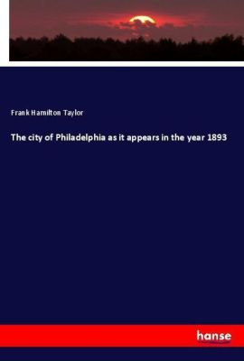 The city of Philadelphia as it appears in the year 1893, Frank Hamilton Taylor