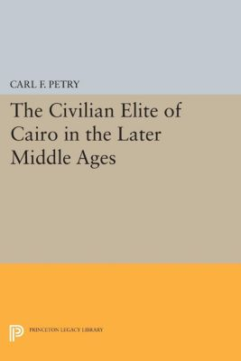 The Civilian Elite of Cairo in the Later Middle Ages, Carl F. Petry