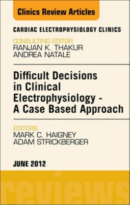 The Clinics: Internal Medicine: Difficult Decisions in Clinical Electrophysiology - A Case Based Approach, An Issue of Cardiac Electrophysiology Clinics - E-Book, Mark C. Haigney, Adam Strickberger