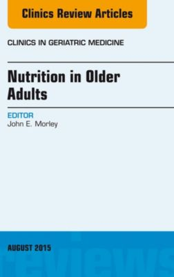 The Clinics: Internal Medicine: Nutrition in Older Adults, An Issue of Clinics in Geriatric Medicine, E-Book, John E. Morley