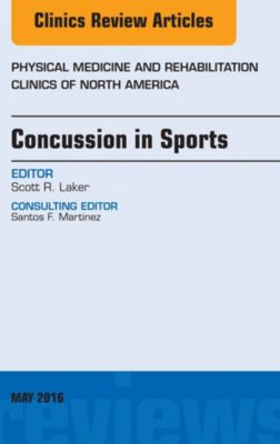 The Clinics: Orthopedics: Concussion in Sports, An Issue of Physical Medicine and Rehabilitation Clinics of North America, E-Book, Scott R. Laker