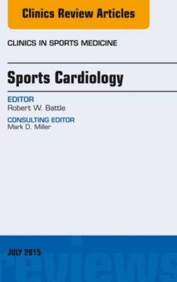The Clinics: Orthopedics: Sports Cardiology, An Issue of Clinics in Sports Medicine, E-Book, Robert W. Battle