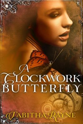 The Clockwork Butterfly Trilogy: A Clockwork Butterfly (The Clockwork Butterfly Trilogy, #1), Tabitha Rayne