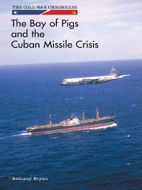 The Cold War Chronicles: The Bay of Pigs and the Cuban Missile Crisis, Bethany Bryan