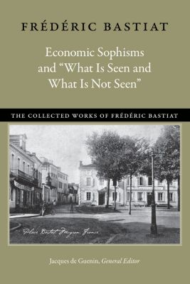 """The Collected Works of Frédéric Bastiat: Economic Sophisms and """"What Is Seen and What Is Not Seen"""", Frédéric Bastiat"""