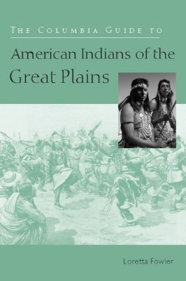The Columbia Guides to American Indian History and Culture: The Columbia Guide to American Indians of the Great Plains, Loretta Fowler