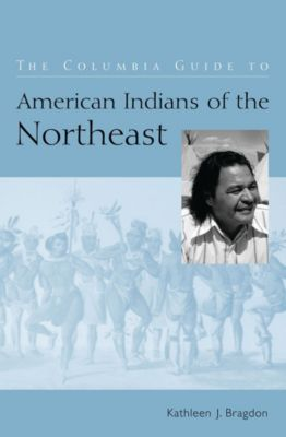 The Columbia Guides to American Indian History and Culture: The Columbia Guide to American Indians of the Northeast, Kathleen Bragdon