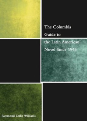 The Columbia Guides to Literature Since 1945: The Columbia Guide to the Latin American Novel Since 1945, Raymond Williams