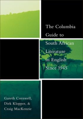 The Columbia Guides to Literature Since 1945: The Columbia Guide to South African Literature in English Since 1945, Craig Mackenzie, Dirk Klopper, Gareth Cornwell