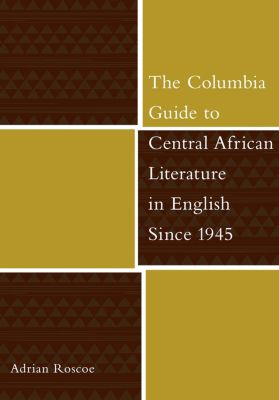 The Columbia Guides to Literature Since 1945: The Columbia Guide to Central African Literature in English Since 1945, Adrian Roscoe