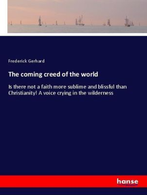 The coming creed of the world, Frederick Gerhard