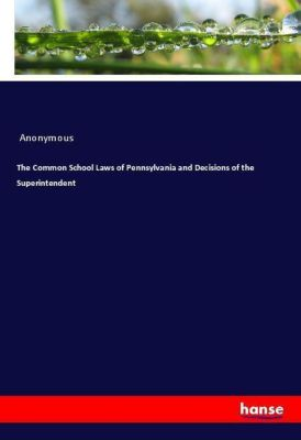 The Common School Laws of Pennsylvania and Decisions of the Superintendent, Anonymous