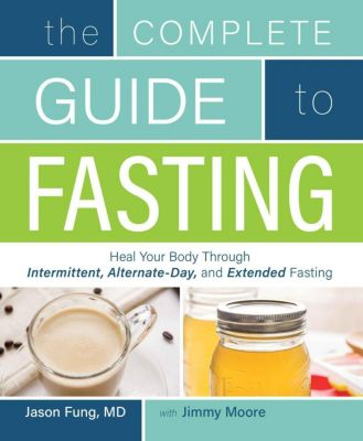The Complete Guide to Fasting: Heal Your Body Through Intermittent, Alternate-Day, and Extended, Jimmy Moore, Jason Fung