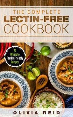 The Complete Lectin Free Cookbook: 70 Ultimate Family Friendly Recipes, Olivia Reid