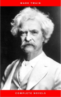 THE COMPLETE NOVELS OF MARK TWAIN AND THE COMPLETE BIOGRAPHY OF MARK TWAIN (Complete Works of Mark Twain Series) THE COMPLETE WORKS COLLECTION (The Complete Works of Mark Twain Book 1), Mark Twain