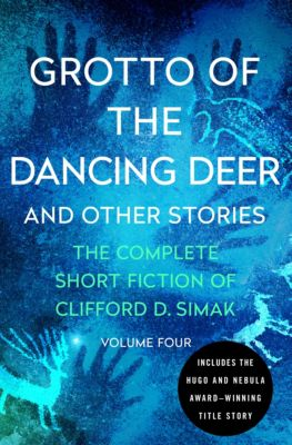 The Complete Short Fiction of Clifford D. Simak: Grotto of the Dancing Deer, Clifford D. Simak