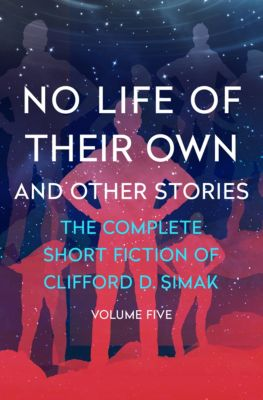 The Complete Short Fiction of Clifford D. Simak: No Life of Their Own, Clifford D. Simak