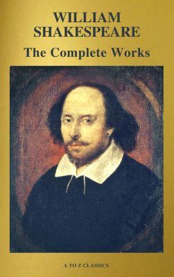 The Complete Works of William Shakespeare (37 plays, 160 sonnets and 5 Poetry Books With Active Table of Contents), William Shakespeare