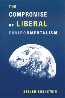 The Compromise of Liberal Environmentalism, Steven Bernstein