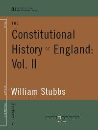 The Constitutional History of England: Vol. II (World Digital Library Edition), William Stubbs