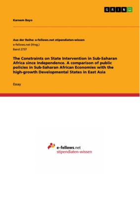 The Constraints on State Intervention in Sub-Saharan Africa since Independence. A comparison of public policies in Sub-Saharan African Economies with the high-growth Developmental States in East Asia, Kareem Bayo