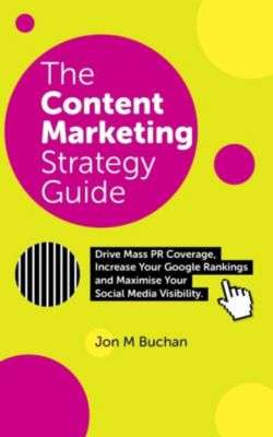 The Content Marketing Strategy Guide, Jon M. Buchan