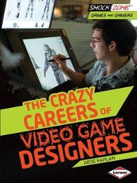 The Crazy Careers of Video Game Designers, Arie Kaplan