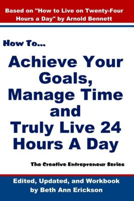 The Creative Entrepreneur: How to Achieve Your Goals, Manage Time, and Truly Live 24 Hours A Day (The Creative Entrepreneur), Beth Ann Erickson