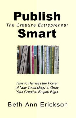 The Creative Entrepreneur: Publish Smart: How to Harness the Power of New Technology to Grow Your Creative Empire Right (The Creative Entrepreneur), Beth Ann Erickson