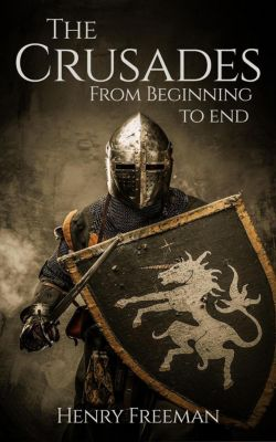 The Crusades: From Beginning to End, Henry Freeman
