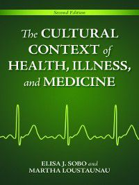 The Cultural Context of Health, Illness, and Medicine, Elisa J. Sobo, Martha Loustaunau