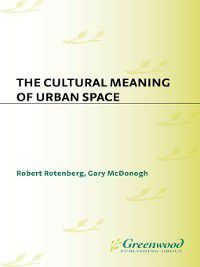 The Cultural Meaning of Urban Space, Robert Rotenberg, Gary McDonogh