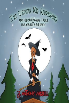 The Curious Mr. Gahdzooks and his Cautionary Tales for Naughty Children, J. Anthony Vassell
