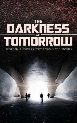 THE DARKNESS OF TOMORROW - Dystopian Novels & Post-Apocalyptic Stories, Edgar Allan Poe, Jack London, Edward Bulwer-Lytton, Mary Shelley, Edwin A. Abbott, Edward Bellamy, Samuel Butler, Anthony Trollope, Richard Jefferies, Jonathan Swift, H. G. Wells, William Hope Hodgson, Cleveland Moffett, Ernest Bramah, Ignatius Donnelly, Stanley G. Weinbaum, Owen Gregory, Fred M. White, Arthur Dudley Vinton, Hugh Benson