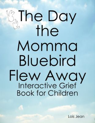 The Day the Momma Bluebird Flew Away: Interactive Grief Book for Children, Lois Jean