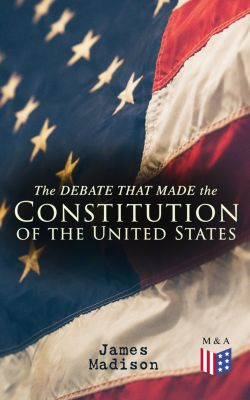 The Debate That Made the Constitution of the United States, James Madison