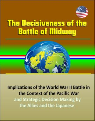 The Decisiveness of the Battle of Midway: Implications of the World War II Battle in the Context of the Pacific War and Strategic Decision Making by the Allies and the Japanese