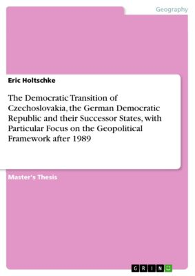 The Democratic Transition of Czechoslovakia, the German Democratic Republic and their Successor States, with Particular Focus on the Geopolitical Framework after 1989, Eric Holtschke