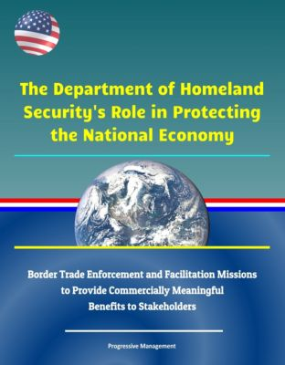 The Department of Homeland Security's Role in Protecting the National Economy: Border Trade Enforcement and Facilitation Missions to Provide Commercially Meaningful Benefits to Stakeholders