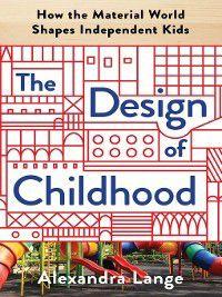 The Design of Childhood, Alexandra Lange