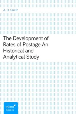 The Development of Rates of PostageAn Historical and Analytical Study, A. D. Smith