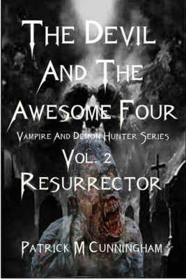 The Devil and the Awesome Four Vampire and Demon Hunter Series Vol.2 Resurrector, Patrick M Cunningham