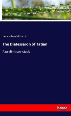The Diatessaron of Tatian, James Rendel Harris